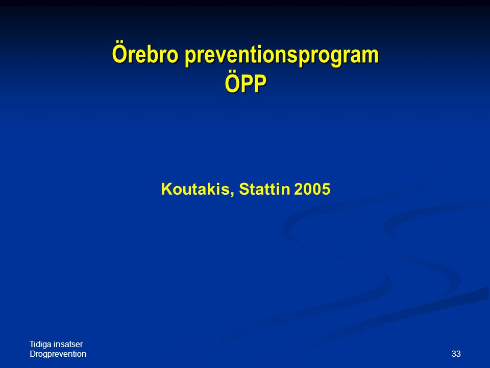 Tidiga insatser Drogprevention 33 Örebro preventionsprogram ÖPP Koutakis, Stattin 2005