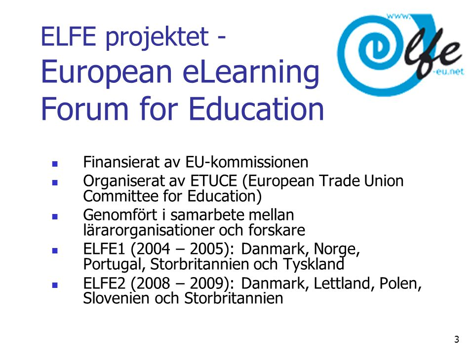 ELFE projektet - European eLearning Forum for Education  Finansierat av EU-kommissionen  Organiserat av ETUCE (European Trade Union Committee for Education)  Genomfört i samarbete mellan lärarorganisationer och forskare  ELFE1 (2004 – 2005): Danmark, Norge, Portugal, Storbritannien och Tyskland  ELFE2 (2008 – 2009): Danmark, Lettland, Polen, Slovenien och Storbritannien 3