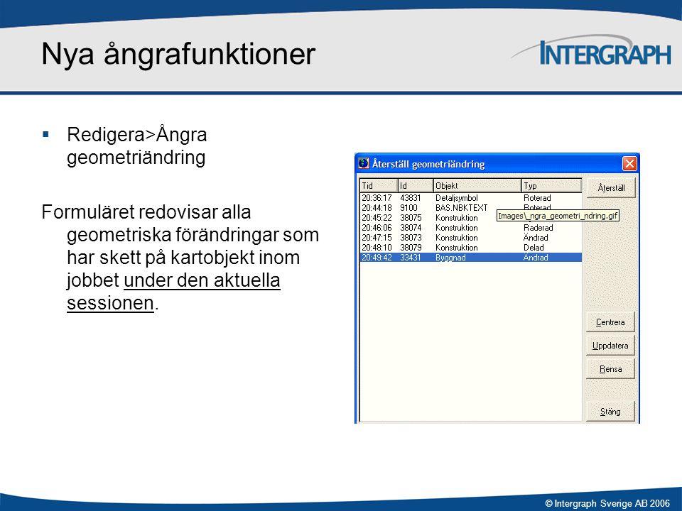 © Intergraph Sverige AB 2006 Nya ångrafunktioner  Redigera>Ångra geometriändring Formuläret redovisar alla geometriska förändringar som har skett på