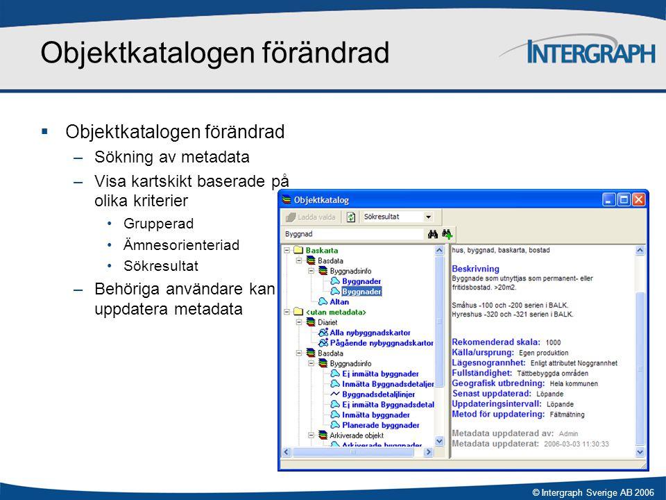 © Intergraph Sverige AB 2006 Objektkatalogen förändrad  Objektkatalogen förändrad –Sökning av metadata –Visa kartskikt baserade på olika kriterier •G