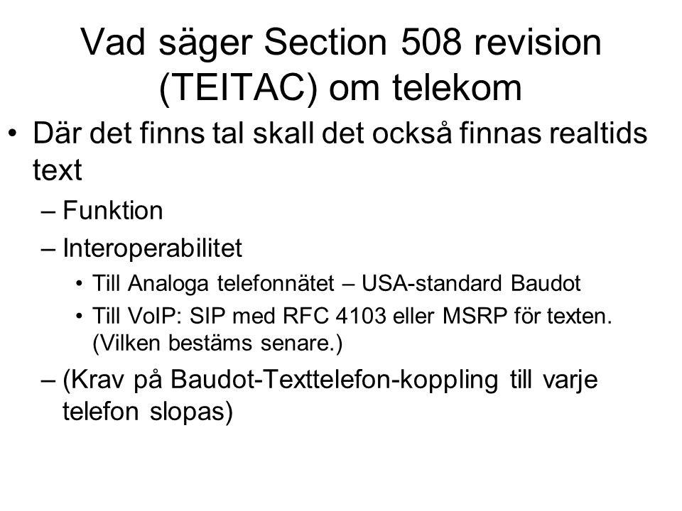 Vad säger Section 508 revision (TEITAC) om telekom •Där det finns tal skall det också finnas realtids text –Funktion –Interoperabilitet •Till Analoga telefonnätet – USA-standard Baudot •Till VoIP: SIP med RFC 4103 eller MSRP för texten.