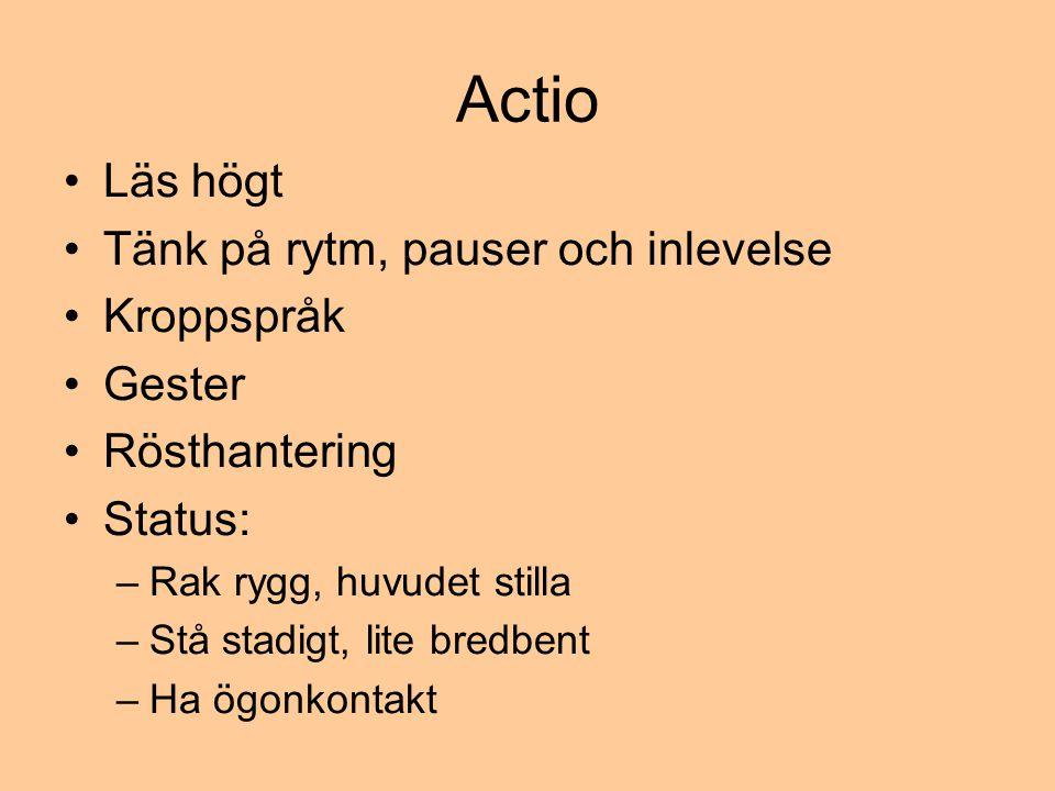 Actio •Läs högt •Tänk på rytm, pauser och inlevelse •Kroppspråk •Gester •Rösthantering •Status: –Rak rygg, huvudet stilla –Stå stadigt, lite bredbent –Ha ögonkontakt