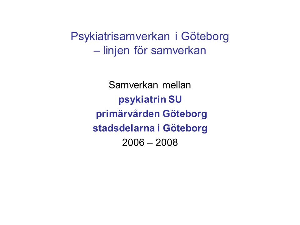 Psykiatrisamverkan i Göteborg – linjen för samverkan Ny målformulering: •Kvaliteten i omsorgen och vården ska bli bättre för brukarna/patienterna •Processerna, och därmed verksamheterna, ska bli mer kostnadseffektiva