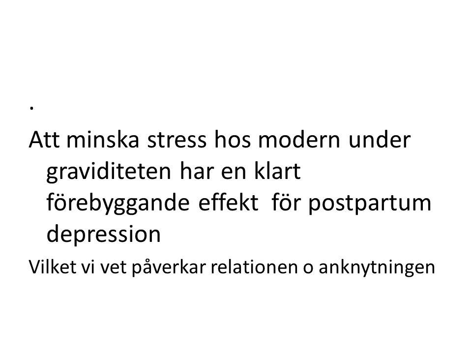 . Att minska stress hos modern under graviditeten har en klart förebyggande effekt för postpartum depression Vilket vi vet påverkar relationen o ankny