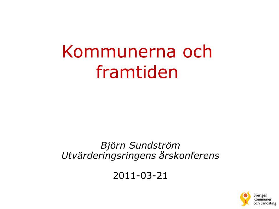 Björn Sundström Utvärderingsringens årskonferens 2011-03-21 Kommunerna och framtiden