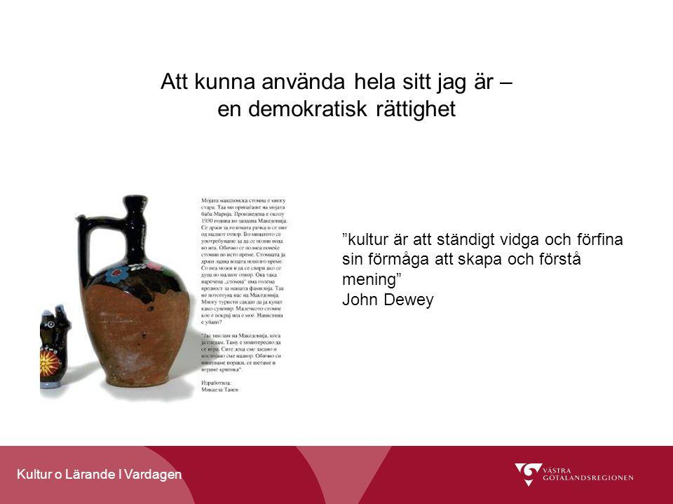 Kultur o Lärande I Vardagen Att kunna använda hela sitt jag är – en demokratisk rättighet kultur är att ständigt vidga och förfina sin förmåga att skapa och förstå mening John Dewey