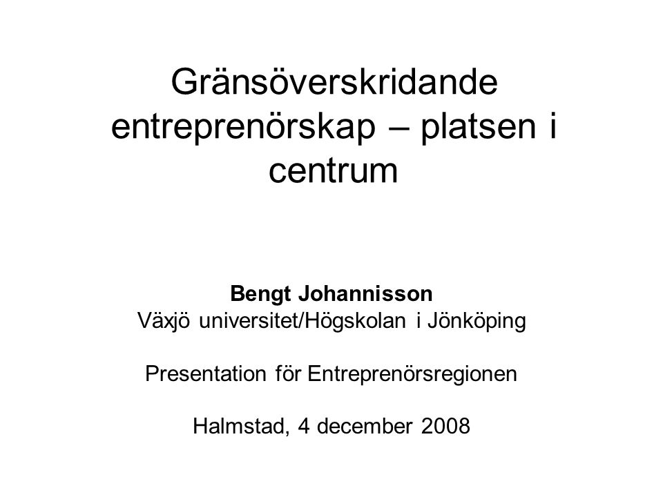 Gränsöverskridande entreprenörskap – platsen i centrum Bengt Johannisson Växjö universitet/Högskolan i Jönköping Presentation för Entreprenörsregionen Halmstad, 4 december 2008