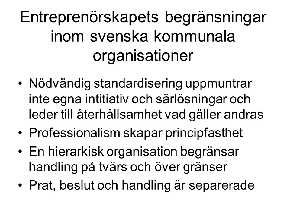 Entreprenörskapets begränsningar inom svenska kommunala organisationer •Nödvändig standardisering uppmuntrar inte egna intitiativ och särlösningar och leder till återhållsamhet vad gäller andras •Professionalism skapar principfasthet •En hierarkisk organisation begränsar handling på tvärs och över gränser •Prat, beslut och handling är separerade