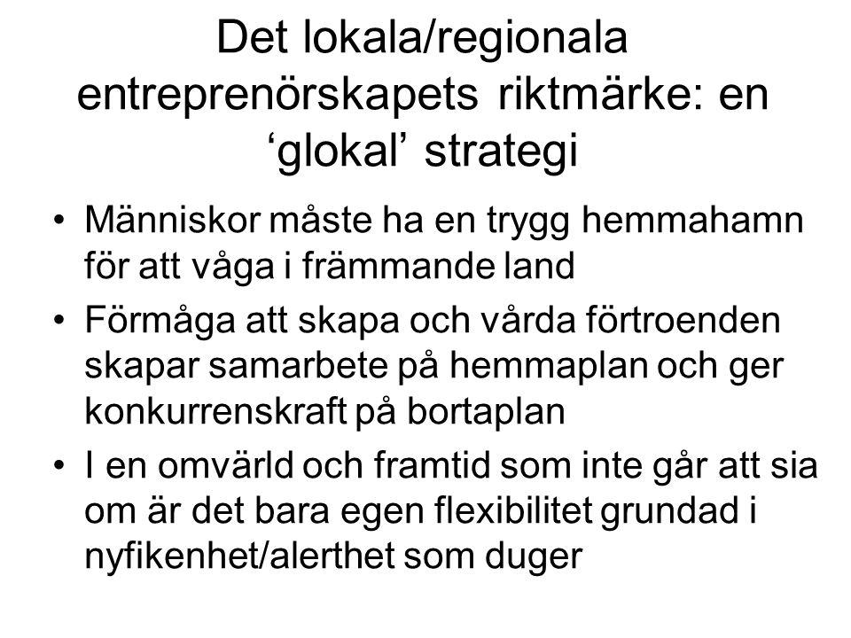 Det lokala/regionala entreprenörskapets riktmärke: en 'glokal' strategi •Människor måste ha en trygg hemmahamn för att våga i främmande land •Förmåga att skapa och vårda förtroenden skapar samarbete på hemmaplan och ger konkurrenskraft på bortaplan •I en omvärld och framtid som inte går att sia om är det bara egen flexibilitet grundad i nyfikenhet/alerthet som duger