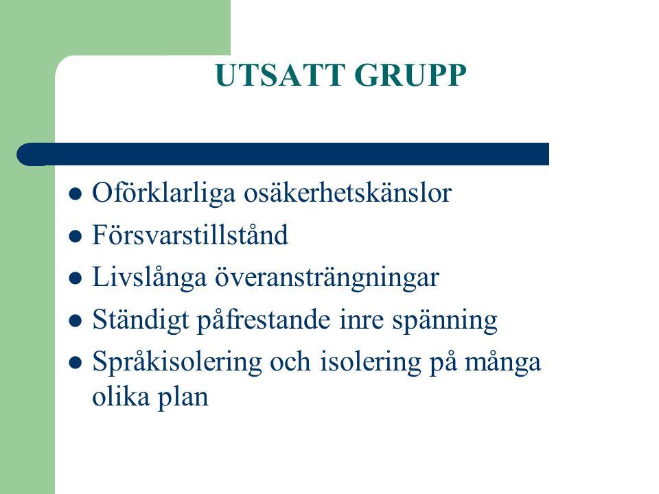 UTSATT GRUPP  Oförklarliga osäkerhetskänslor  Försvarstillstånd  Livslånga överansträngningar  Ständigt påfrestande inre spänning  Språkisolering