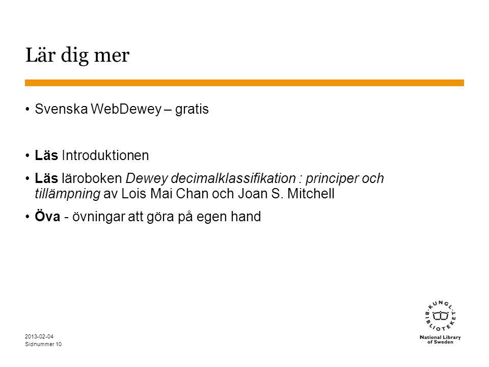 Sidnummer 2013-02-04 10 Lär dig mer •Svenska WebDewey – gratis •Läs Introduktionen •Läs läroboken Dewey decimalklassifikation : principer och tillämpning av Lois Mai Chan och Joan S.
