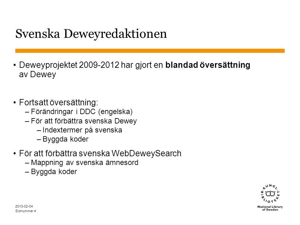 Sidnummer 2013-02-04 4 Svenska Deweyredaktionen •Deweyprojektet 2009-2012 har gjort en blandad översättning av Dewey •Fortsatt översättning: –Förändringar i DDC (engelska) –För att förbättra svenska Dewey –Indextermer på svenska –Byggda koder •För att förbättra svenska WebDeweySearch –Mappning av svenska ämnesord –Byggda koder
