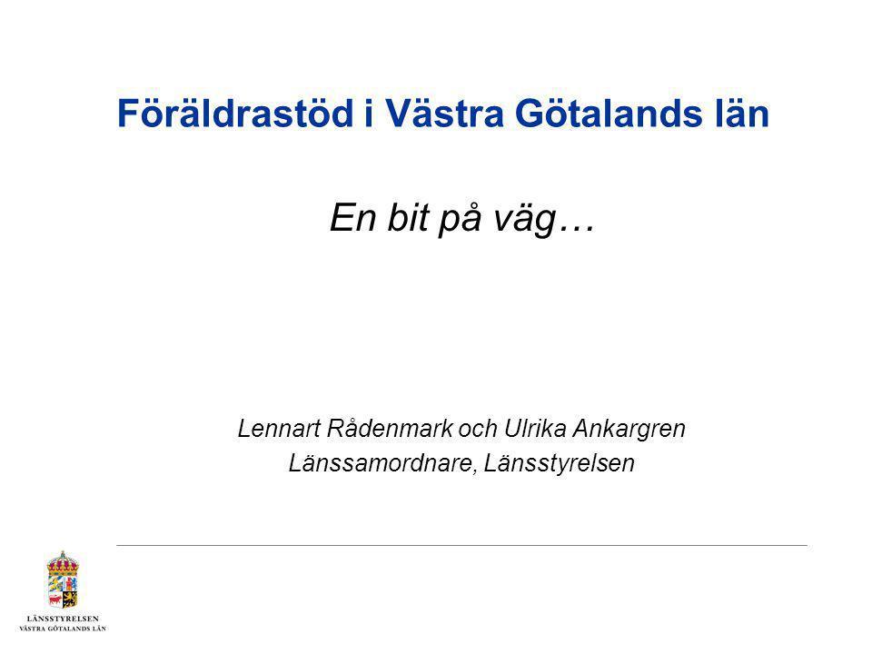 Föräldrastöd i Västra Götalands län En bit på väg… Lennart Rådenmark och Ulrika Ankargren Länssamordnare, Länsstyrelsen