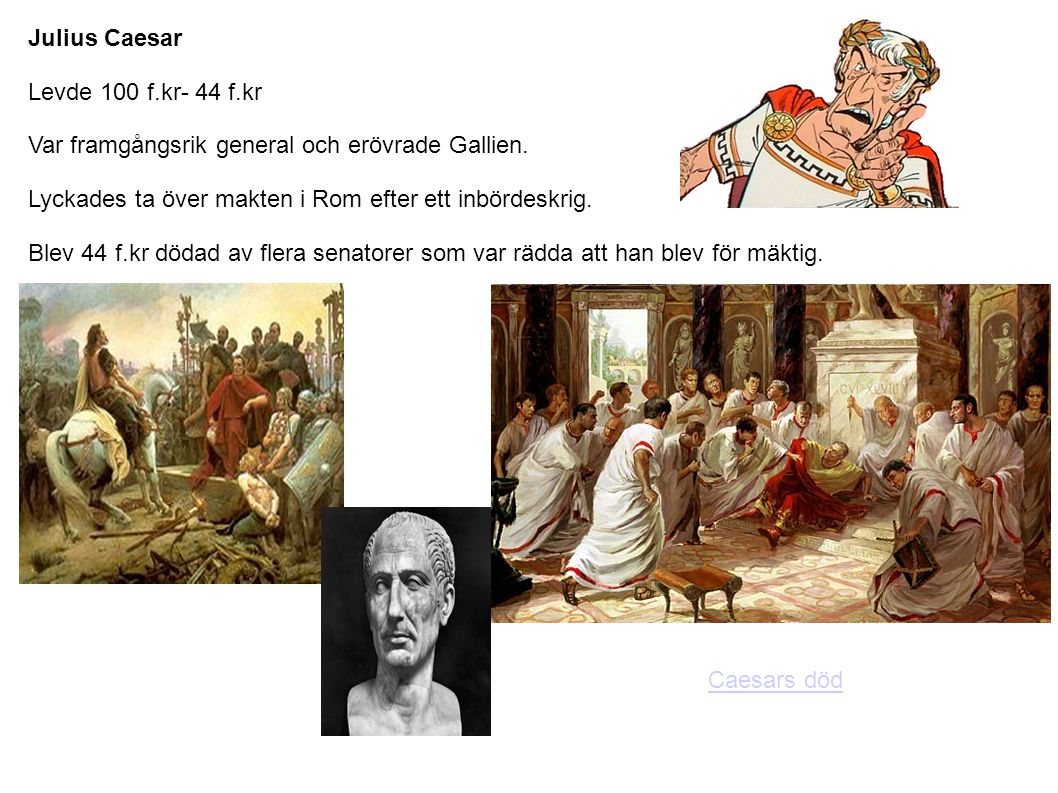 Julius Caesar Levde 100 f.kr- 44 f.kr Var framgångsrik general och erövrade Gallien. Lyckades ta över makten i Rom efter ett inbördeskrig. Blev 44 f.k