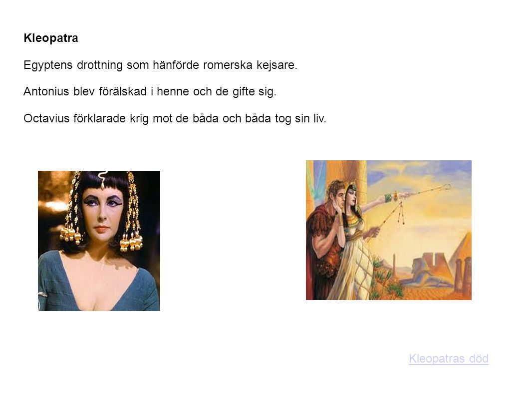 Kleopatra Egyptens drottning som hänförde romerska kejsare. Antonius blev förälskad i henne och de gifte sig. Octavius förklarade krig mot de båda och