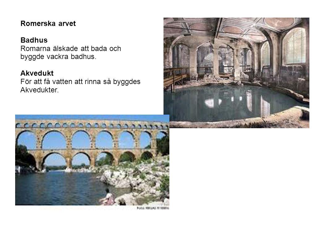 Romerska arvet Badhus Romarna älskade att bada och byggde vackra badhus. Akvedukt För att få vatten att rinna så byggdes Akvedukter.