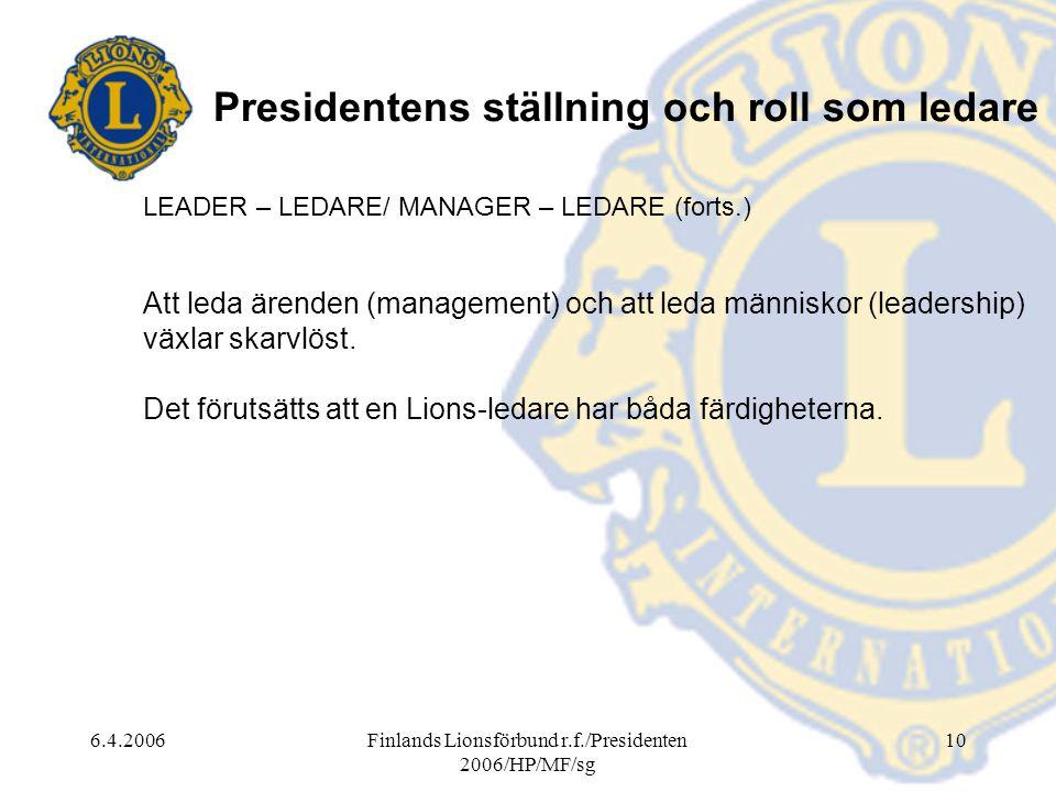6.4.2006Finlands Lionsförbund r.f./Presidenten 2006/HP/MF/sg 10 Presidentens ställning och roll som ledare LEADER – LEDARE/ MANAGER – LEDARE (forts.) Att leda ärenden (management) och att leda människor (leadership) växlar skarvlöst.