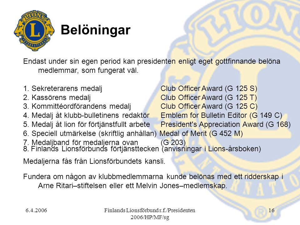 6.4.2006Finlands Lionsförbund r.f./Presidenten 2006/HP/MF/sg 16 Belöningar Endast under sin egen period kan presidenten enligt eget gottfinnande belöna medlemmar, som fungerat väl.