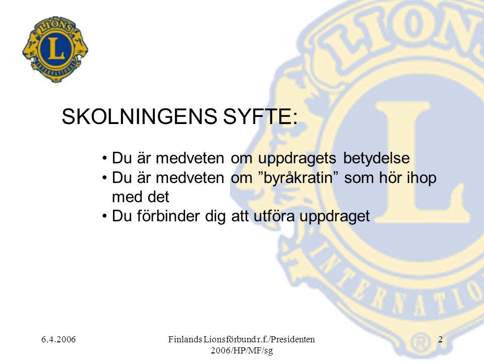 6.4.2006Finlands Lionsförbund r.f./Presidenten 2006/HP/MF/sg 2 SKOLNINGENS SYFTE: • Du är medveten om uppdragets betydelse • Du är medveten om byråkratin som hör ihop med det • Du förbinder dig att utföra uppdraget