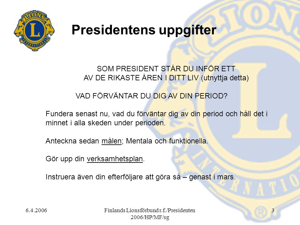 6.4.2006Finlands Lionsförbund r.f./Presidenten 2006/HP/MF/sg 3 Presidentens uppgifter SOM PRESIDENT STÅR DU INFÖR ETT AV DE RIKASTE ÅREN I DITT LIV (utnyttja detta) VAD FÖRVÄNTAR DU DIG AV DIN PERIOD.