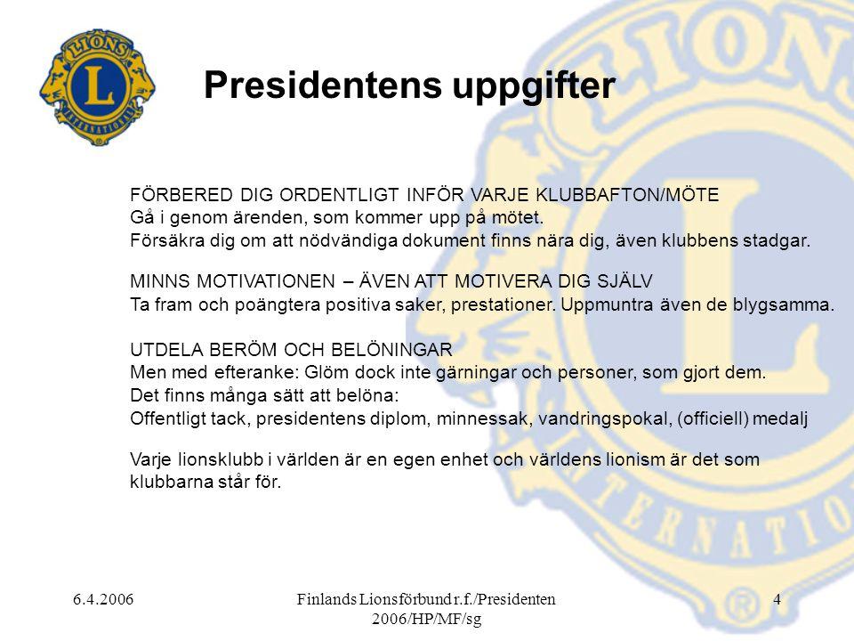 6.4.2006Finlands Lionsförbund r.f./Presidenten 2006/HP/MF/sg 4 Presidentens uppgifter FÖRBERED DIG ORDENTLIGT INFÖR VARJE KLUBBAFTON/MÖTE Gå i genom ärenden, som kommer upp på mötet.
