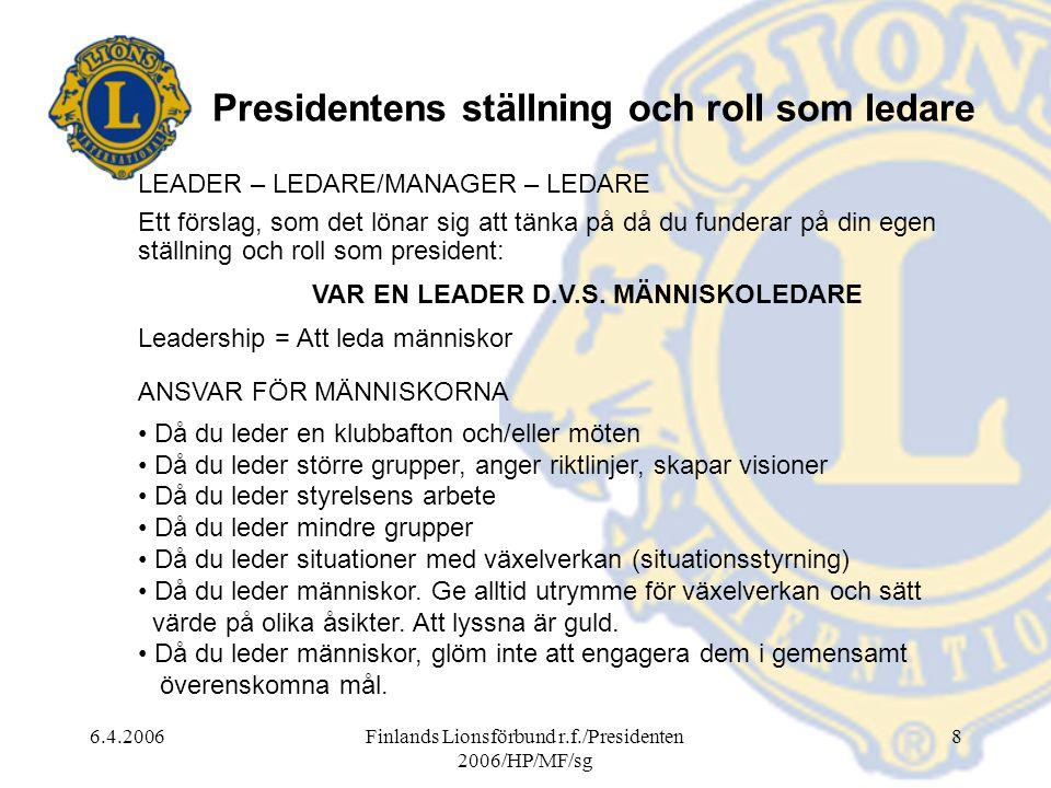6.4.2006Finlands Lionsförbund r.f./Presidenten 2006/HP/MF/sg 8 Presidentens ställning och roll som ledare LEADER – LEDARE/MANAGER – LEDARE Ett förslag, som det lönar sig att tänka på då du funderar på din egen ställning och roll som president: VAR EN LEADER D.V.S.