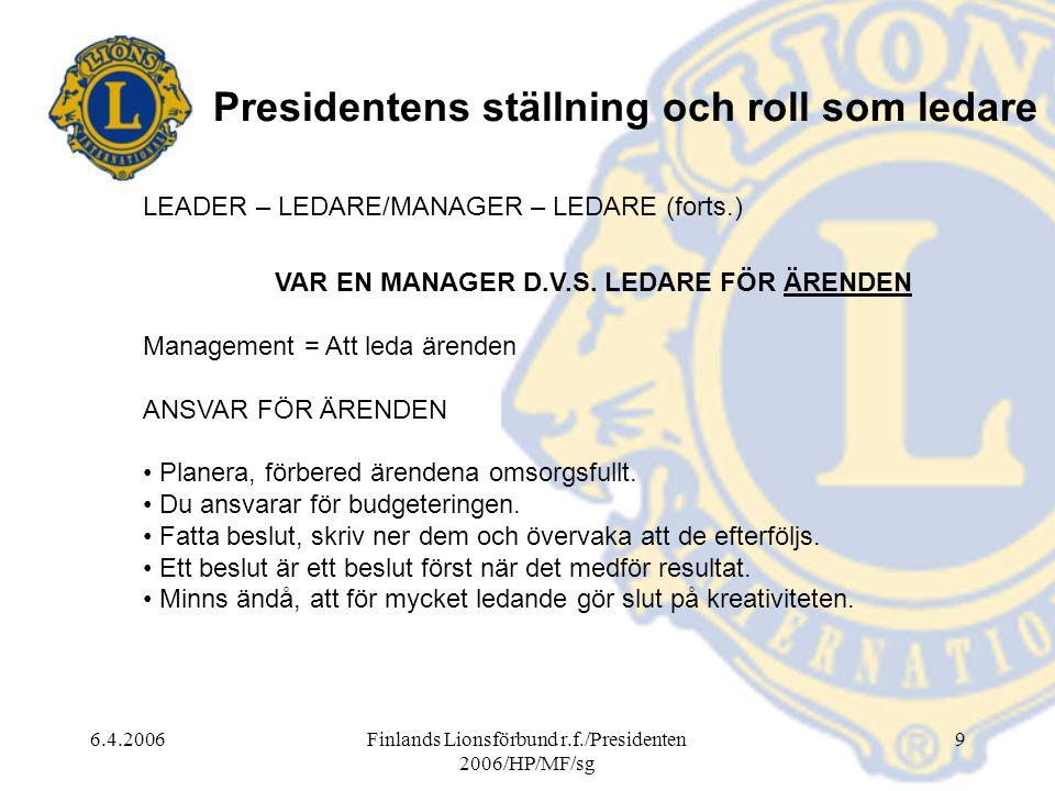 6.4.2006Finlands Lionsförbund r.f./Presidenten 2006/HP/MF/sg 9 Presidentens ställning och roll som ledare LEADER – LEDARE/MANAGER – LEDARE (forts.) VAR EN MANAGER D.V.S.