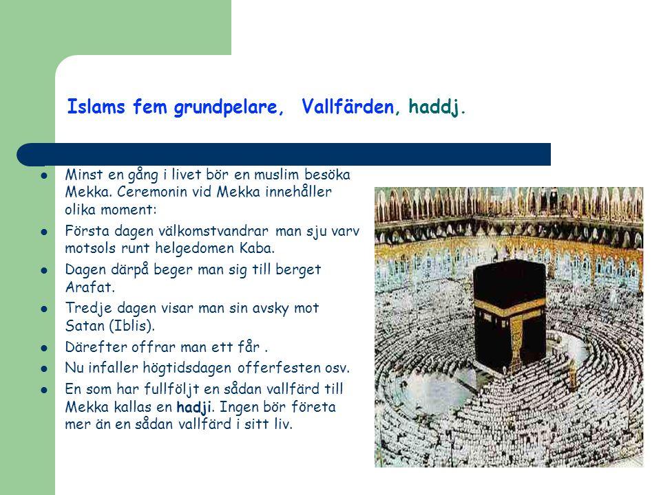 Islams fem grundpelare, Vallfärden, haddj.  Minst en gång i livet bör en muslim besöka Mekka. Ceremonin vid Mekka innehåller olika moment:  Första d