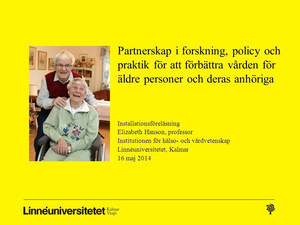 Partnerskap i forskning, policy och praktik för att förbättra vården för äldre personer och deras anhöriga Installationsföreläsning Elizabeth Hanson,