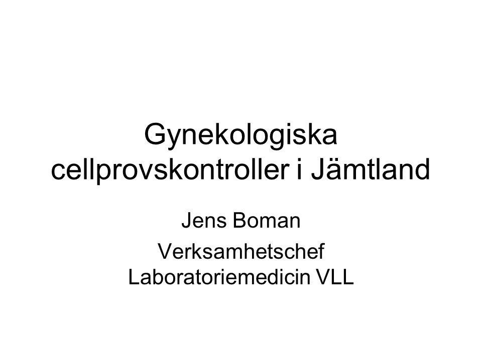 Gynekologiska cellprovskontroller i Jämtland Jens Boman Verksamhetschef Laboratoriemedicin VLL