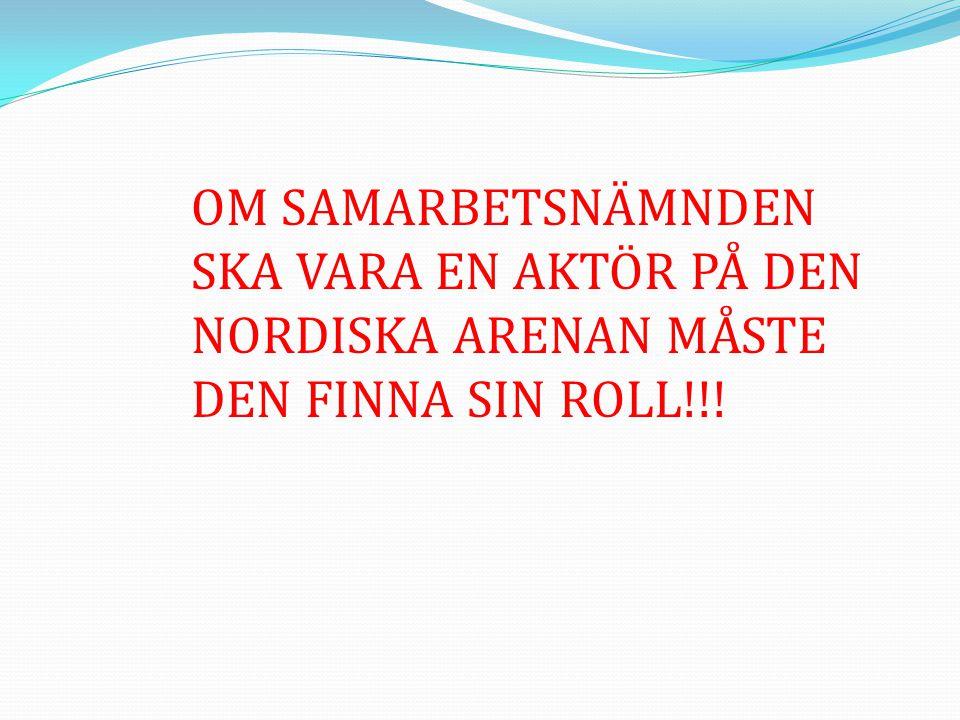 OM SAMARBETSNÄMNDEN SKA VARA EN AKTÖR PÅ DEN NORDISKA ARENAN MÅSTE DEN FINNA SIN ROLL!!!