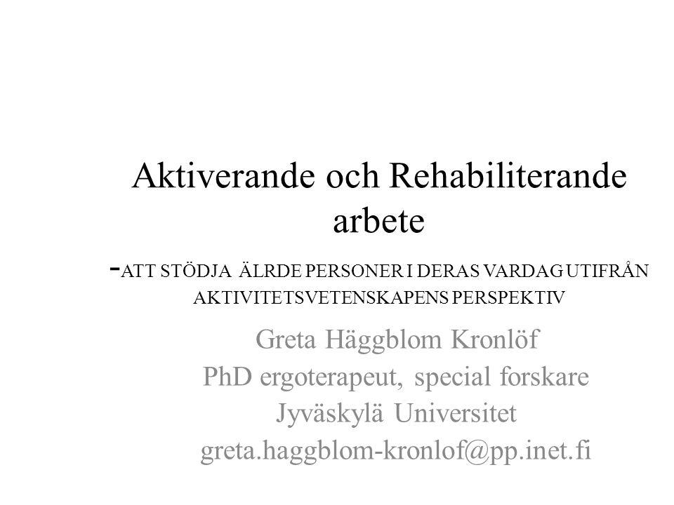 Aktiverande och Rehabiliterande arbete - ATT STÖDJA ÄLRDE PERSONER I DERAS VARDAG UTIFRÅN AKTIVITETSVETENSKAPENS PERSPEKTIV Greta Häggblom Kronlöf PhD ergoterapeut, special forskare Jyväskylä Universitet greta.haggblom-kronlof@pp.inet.fi