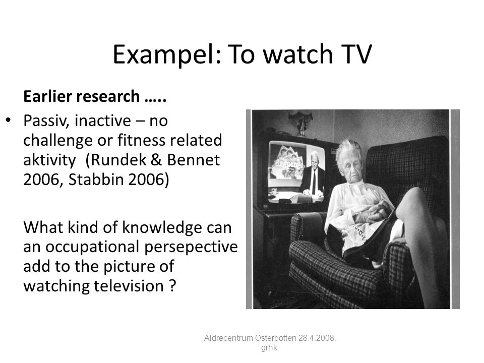 Exampel: To watch TV Earlier research ….. • Passiv, inactive – no challenge or fitness related aktivity (Rundek & Bennet 2006, Stabbin 2006) What kind