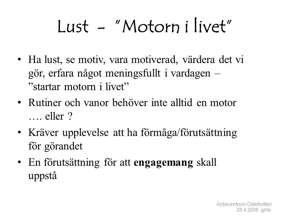 Lust - Motorn i livet • Ha lust, se motiv, vara motiverad, värdera det vi gör, erfara något meningsfullt i vardagen – startar motorn i livet • Rutiner och vanor behöver inte alltid en motor ….