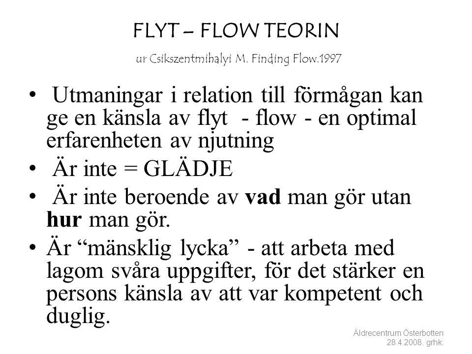 FLYT – FLOW TEORIN ur Csikszentmihalyi M. Finding Flow.1997 • Utmaningar i relation till förmågan kan ge en känsla av flyt - flow - en optimal erfaren