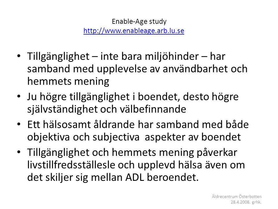Enable-Age study http://www.enableage.arb.lu.se http://www.enableage.arb.lu.se • Tillgänglighet – inte bara miljöhinder – har samband med upplevelse av användbarhet och hemmets mening • Ju högre tillgänglighet i boendet, desto högre självständighet och välbefinnande • Ett hälsosamt åldrande har samband med både objektiva och subjectiva aspekter av boendet • Tillgänglighet och hemmets mening påverkar livstillfredsställesle och upplevd hälsa även om det skiljer sig mellan ADL beroendet.