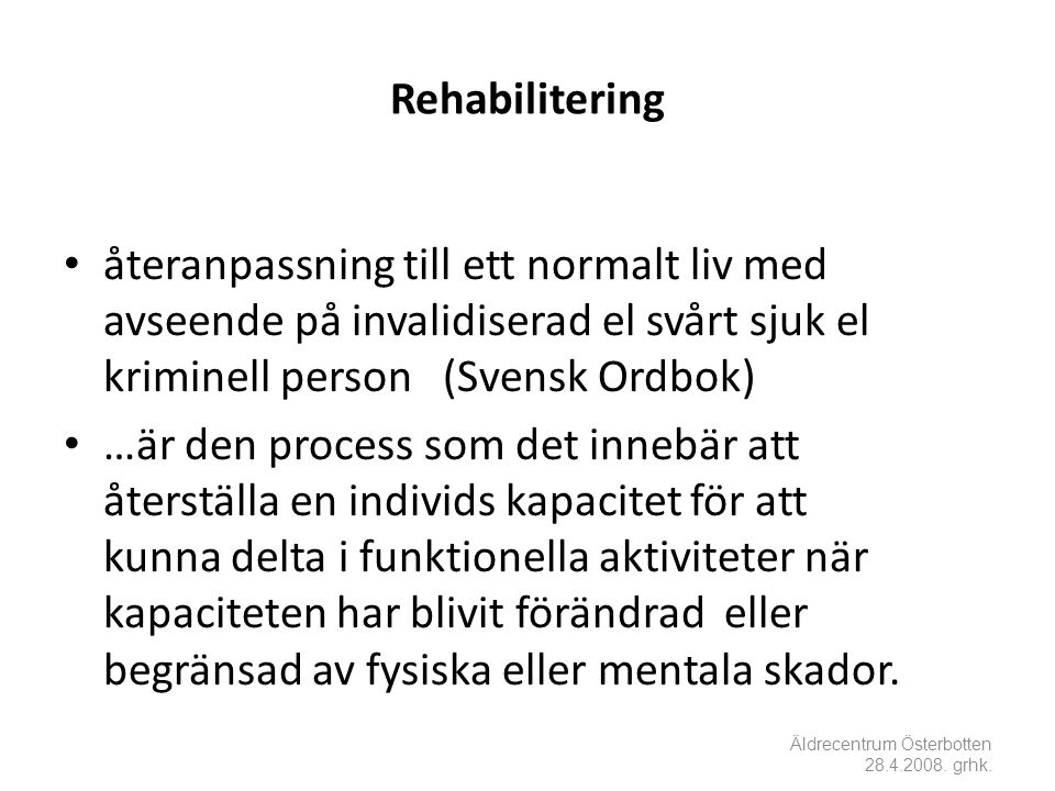 Rehabilitering • återanpassning till ett normalt liv med avseende på invalidiserad el svårt sjuk el kriminell person (Svensk Ordbok) • …är den process