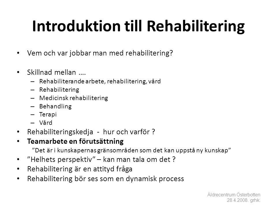 Introduktion till Rehabilitering Äldrecentrum Österbotten 28.4.2008. grhk. • Vem och var jobbar man med rehabilitering? • Skillnad mellan …. – Rehabil