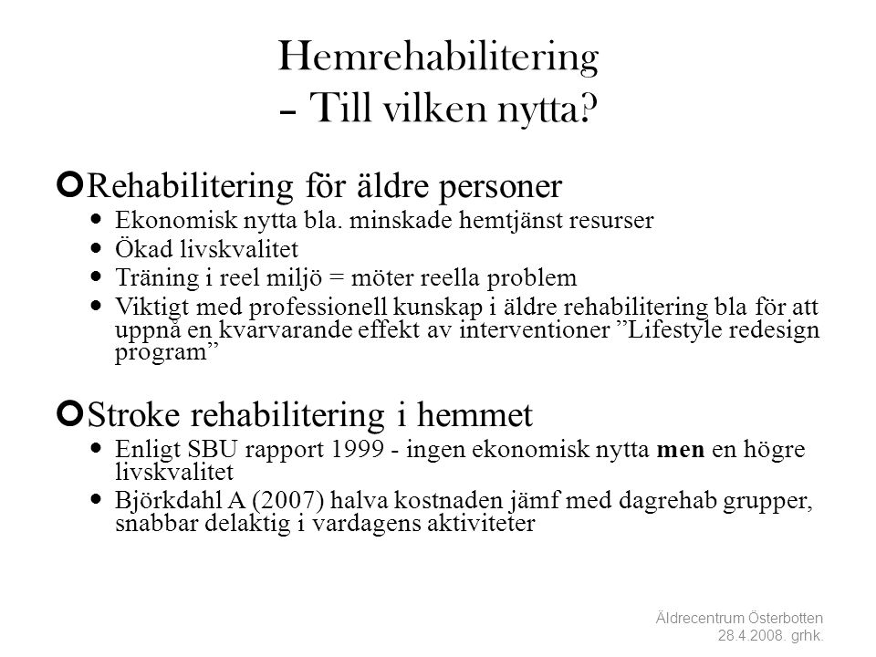 Hemrehabilitering – Till vilken nytta? Rehabilitering för äldre personer  Ekonomisk nytta bla. minskade hemtjänst resurser  Ökad livskvalitet  Trän