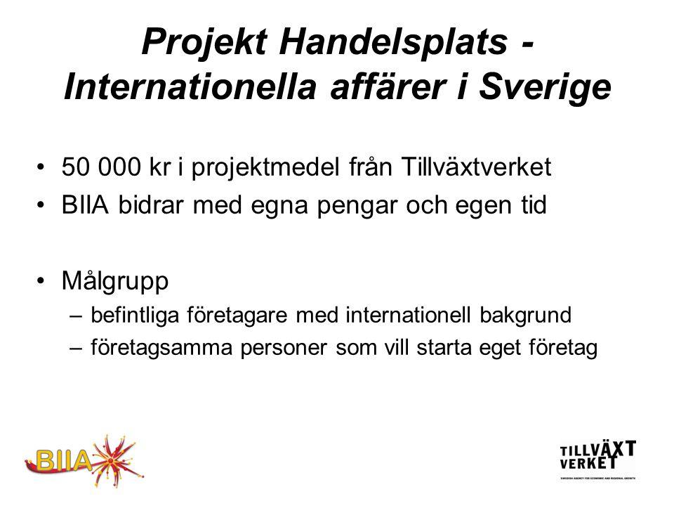 Projekt Handelsplats - Internationella affärer i Sverige •50 000 kr i projektmedel från Tillväxtverket •BIIA bidrar med egna pengar och egen tid •Målgrupp –befintliga företagare med internationell bakgrund –företagsamma personer som vill starta eget företag