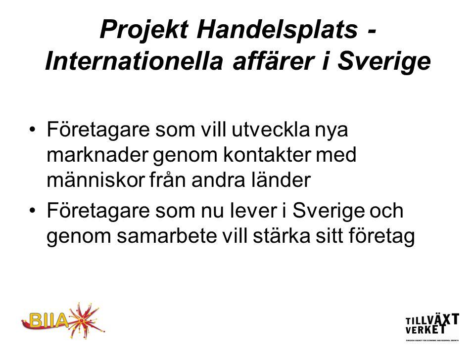 Projekt Handelsplats - Internationella affärer i Sverige •Företagare som vill utveckla nya marknader genom kontakter med människor från andra länder •Företagare som nu lever i Sverige och genom samarbete vill stärka sitt företag