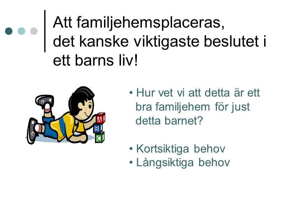 Att familjehemsplaceras, det kanske viktigaste beslutet i ett barns liv! • Hur vet vi att detta är ett bra familjehem för just detta barnet? • Kortsik