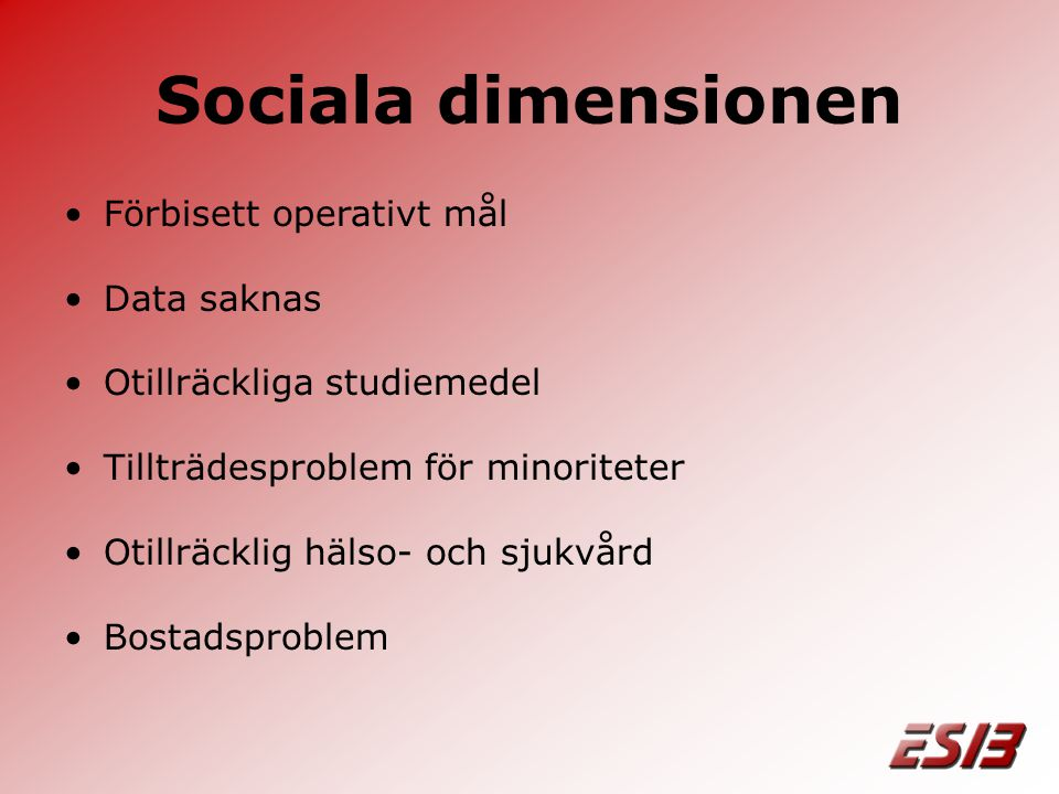 Sociala dimensionen •Förbisett operativt mål •Data saknas •Otillräckliga studiemedel •Tillträdesproblem för minoriteter •Otillräcklig hälso- och sjukvård •Bostadsproblem