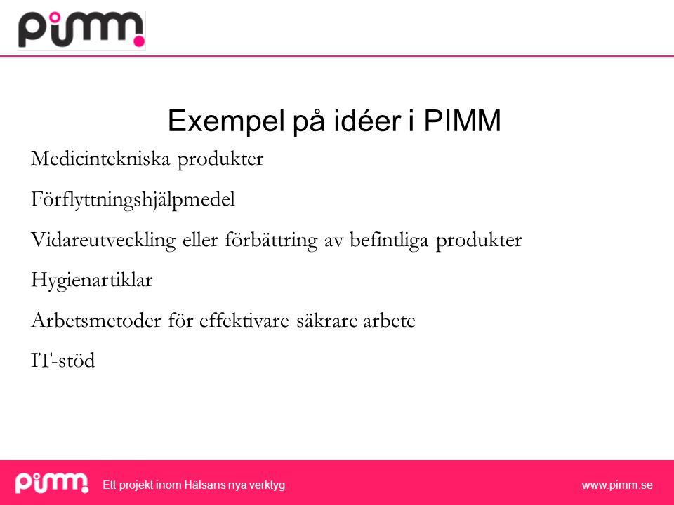 Ett projekt inom Hälsans nya verktyg www.pimm.se Exempel på idéer i PIMM Medicintekniska produkter Förflyttningshjälpmedel Vidareutveckling eller förbättring av befintliga produkter Hygienartiklar Arbetsmetoder för effektivare säkrare arbete IT-stöd