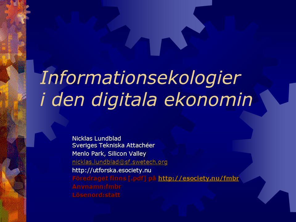Informationsekologier i den digitala ekonomin Nicklas Lundblad Sveriges Tekniska Attachéer Menlo Park, Silicon Valley nicklas.lundblad@sf.swetech.org http://utforska.esociety.nu Föredraget finns [.pdf] på http://esociety.nu/fmbr http://esociety.nu/fmbr Anvnamn:fmbrLösenord:statt