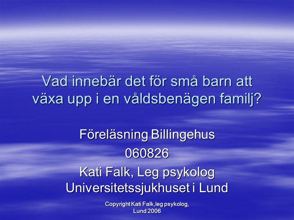 Copyright Kati Falk,leg psykolog, Lund 2006 Vad innebär det för små barn att växa upp i en våldsbenägen familj? Föreläsning Billingehus 060826 Kati Fa