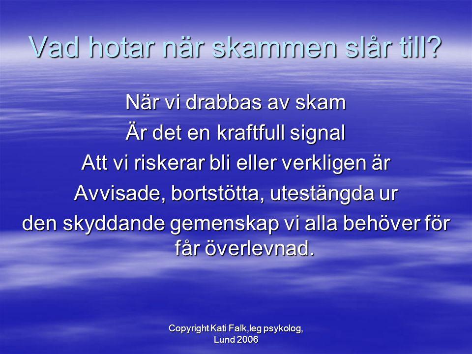 Copyright Kati Falk,leg psykolog, Lund 2006 Vad hotar när skammen slår till? När vi drabbas av skam Är det en kraftfull signal Att vi riskerar bli ell