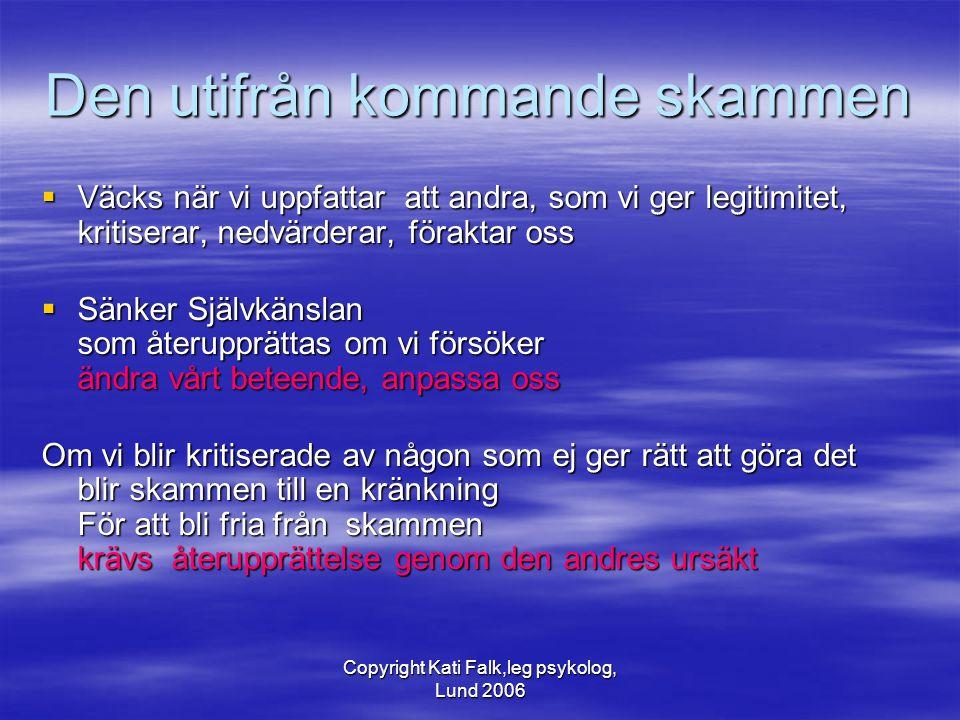 Copyright Kati Falk,leg psykolog, Lund 2006 Den utifrån kommande skammen  Väcks när vi uppfattar att andra, som vi ger legitimitet, kritiserar, nedvä