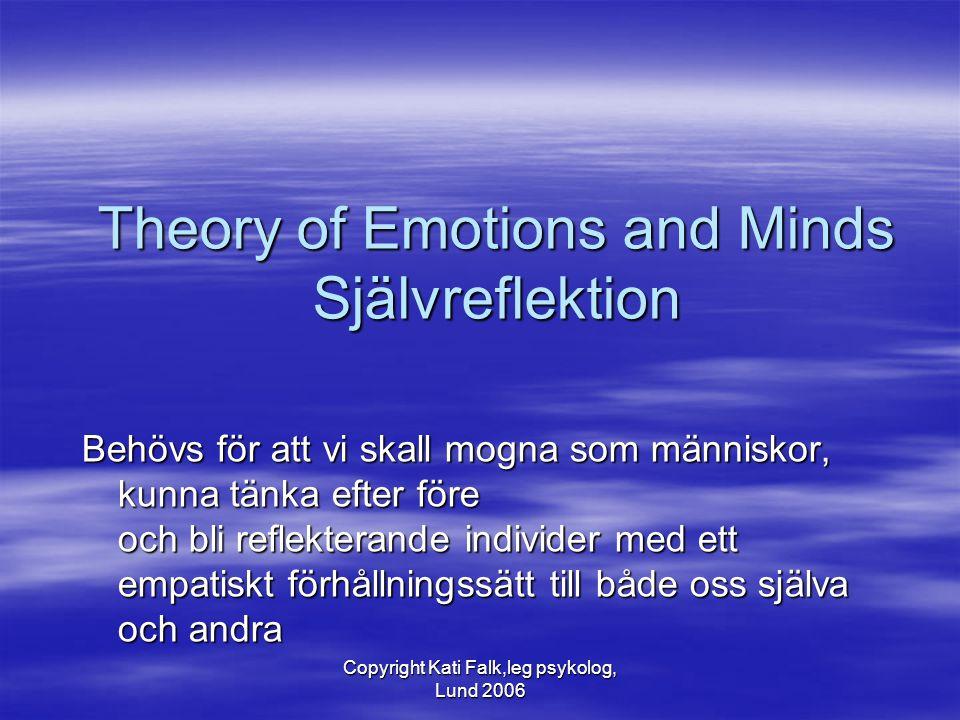 Copyright Kati Falk,leg psykolog, Lund 2006 Theory of Emotions and Minds Självreflektion Behövs för att vi skall mogna som människor, kunna tänka efte