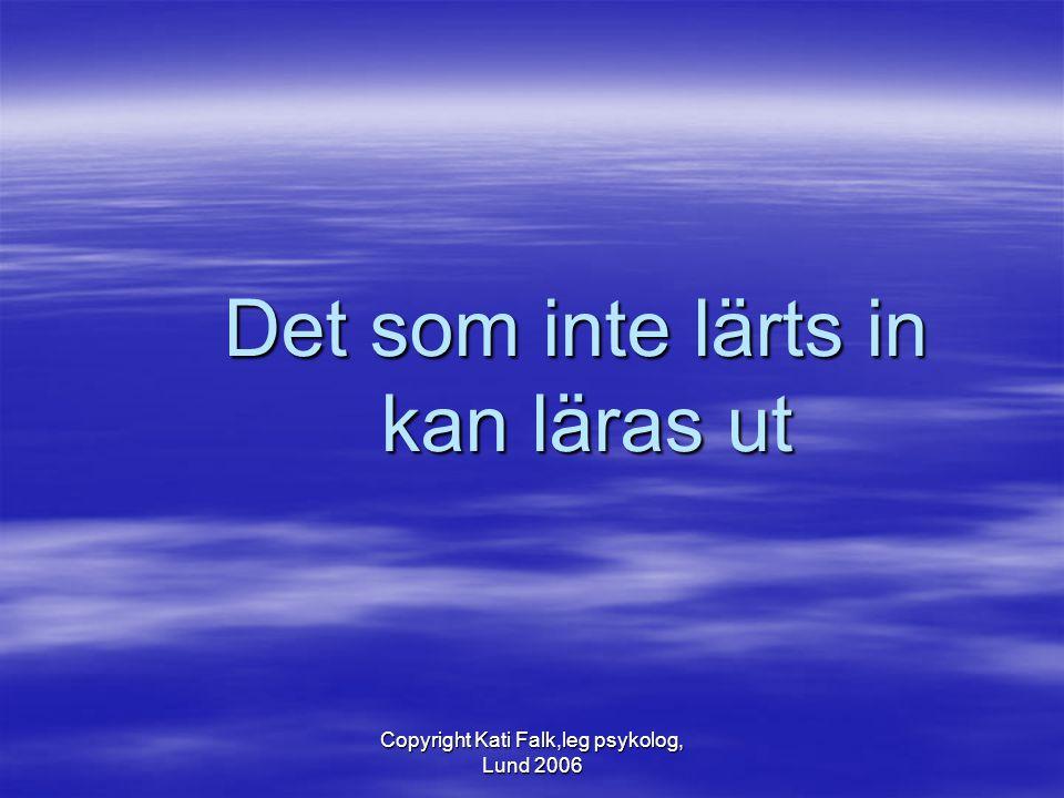 Copyright Kati Falk,leg psykolog, Lund 2006 Det som inte lärts in kan läras ut